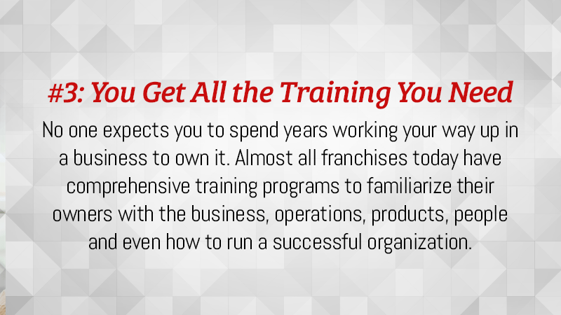 No one expects you to spend years working your way up in a business to own it. Almost all franchises today have comprehensive training programs to familiarize their owners with the business.