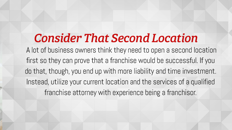 Utilize your current location and the services of a qualified franchise attorney with experience being a franchisor.