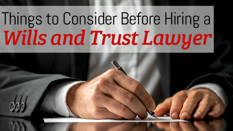 Things to Consider Before Hiring a Will and Trust Lawyer